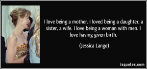 loved being a daughter, a sister, a wife. I love being a woman ...