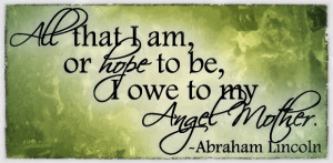 All That I Am Or Hope To be I Owe To My Angel Mother - Abraham Lincoin