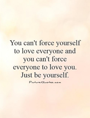 You can't force yourself to love everyone and you can't force everyone ...