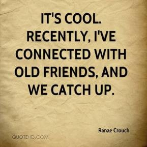 ... It's cool. Recently, I've connected with old friends, and we catch up