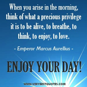 When you arise in the morning, think of what a precious privilege it ...