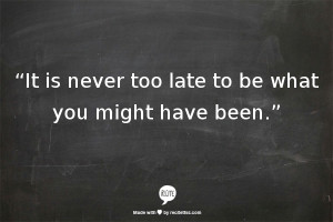 """The Quote: """"It is never too late to be what you might have been."""""""