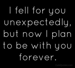 fell for you unexpectedly but now I plan to be with you forever.