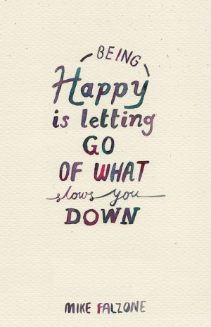 Being happy is letting go what slows you down