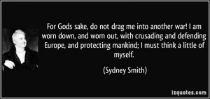 Gods sake, do not drag me into another war! I am worn down, and worn ...