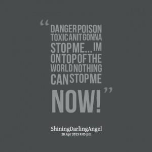 Quotes Picture: danger poison toxic anit gonna stop me im on top of ...