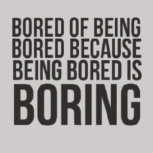Bored of being bored because being bored is boring .