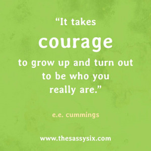 It Takes Courage To Grow Up And Turn Out To Be Who You Really Are