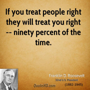 If you treat people right they will treat you right -- ninety percent ...