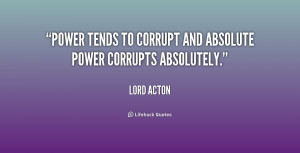 Power tends to corrupt and absolute power corrupts absolutely.""