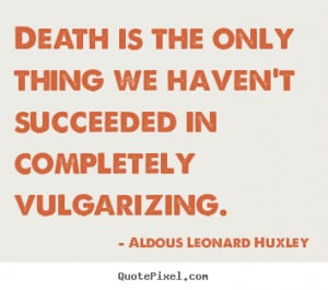 Death is the only thing we haven't succeeded in completely vulgarizing ...