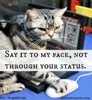 Say it to my face, not through your status. Source: http://www ...