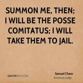 Samuel Chase - Summon me, then; I will be the posse comitatus; I will ...
