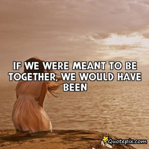 Meant To Be Together Quotes If we were meant to be