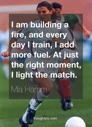 am building a fire, and every day I train, I add more fuel. At just ...