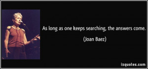 As long as one keeps searching, the answers come. - Joan Baez