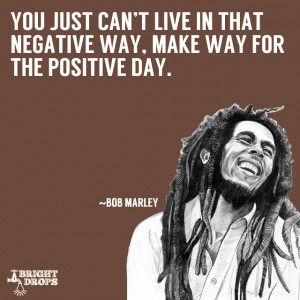 You just can't live in that negative way, make way for the positive ...
