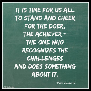 """... the challenges and does something about it."""" - Vince Lombarti"""