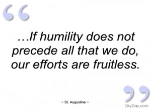 if humility does not precede all that we st