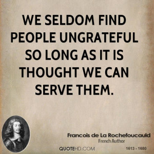 We seldom find people ungrateful so long as it is thought we can serve ...