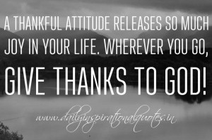 thankful attitude releases so much joy in your life. Wherever you go ...