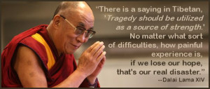 There is a saying in Tibetan, 'Tragedy should be utilized as a source ...