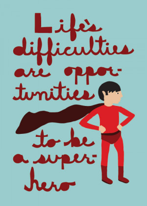 life's difficulties are opportunities to be a superhero