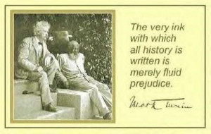 ... with which history is written is merely fluid prejudice. - Mark Twain