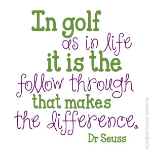 In golf as in life it is the follow through that makes the difference ...