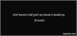 Grief shared is half grief; Joy shared is double joy. - Proverbs