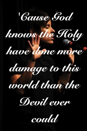cause god knows the holy have done more damage to the world than the ...