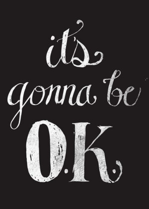It's gonna be ok.