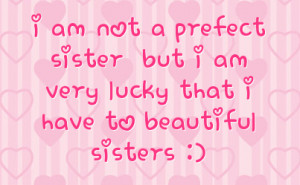 ... prefect sister but i am very lucky that i have to beautiful sisters