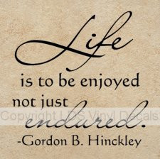 Life Is To Be Enjoyed Not Just Endured - Gordon B. Hinckley