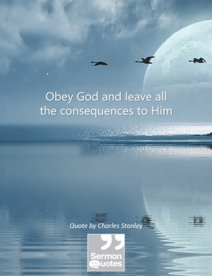 Obey God and leave all the consequences to Him. — Charles Stanley