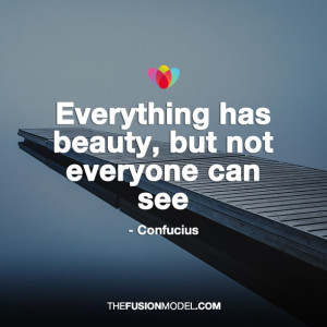 Everything has beauty, but not everyone can see - Confucius