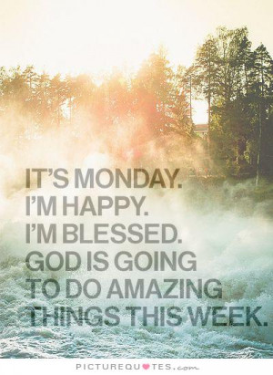 It's Monday. I'm happy. I'm blessed. God is going to do amazing things ...