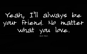 Yeah, I'll always be your friend. No matter what you love.