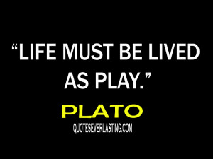 Plato Quotes On Play Life must be lived as play.