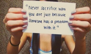 Never sacrifice who you are just because someone has a problem with it ...