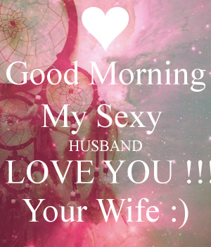 Good Morning My Sexy HUSBAND I LOVE YOU !!! Your Wife :)