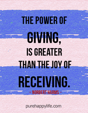 The power of giving, is greater than the joy of receiving.
