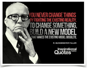 ... makes the existing model obsolete. Quote by R. Buckminster Fuller
