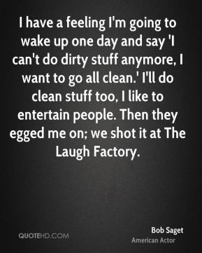 Bob Saget - I have a feeling I'm going to wake up one day and say 'I ...