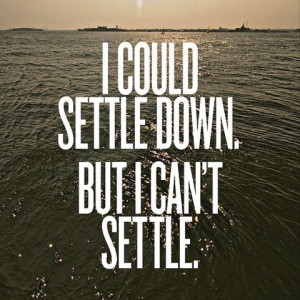 Bad Feeling Quote – I could settle down but I can not settle.