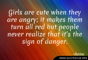 Girls are cute when they are angry; it makes them turn all red but ...
