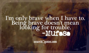 only brave when I have to. Being brave doesn't mean looking for ...