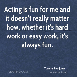 Acting is fun for me and it doesn't really matter how, whether it's ...