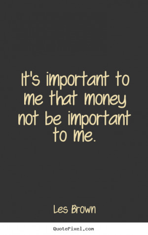 It's important to me that money not be important to me. ""