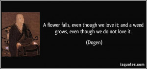 ... we love it; and a weed grows, even though we do not love it. - Dogen